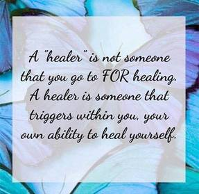 "A ""healer"" is not someone that you go to FOR healing. A healer is someone that triggers within you, your own ability to heal yourself."